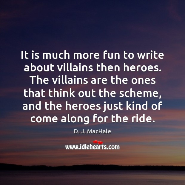It is much more fun to write about villains then heroes. The Image