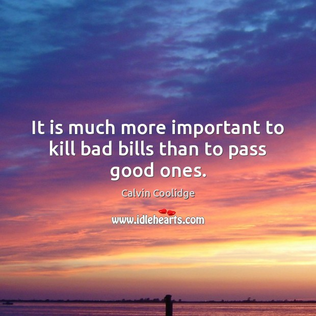 It is much more important to kill bad bills than to pass good ones. Image