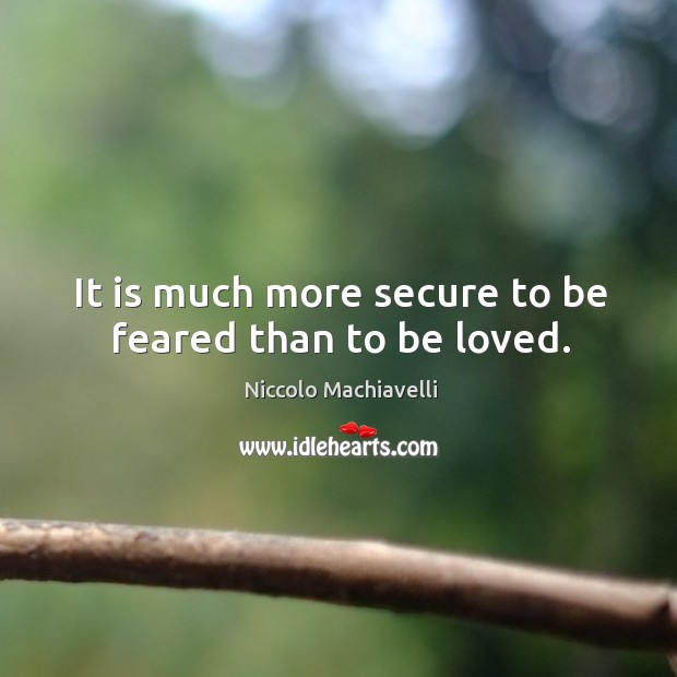 Image, It is much more secure to be feared than to be loved.