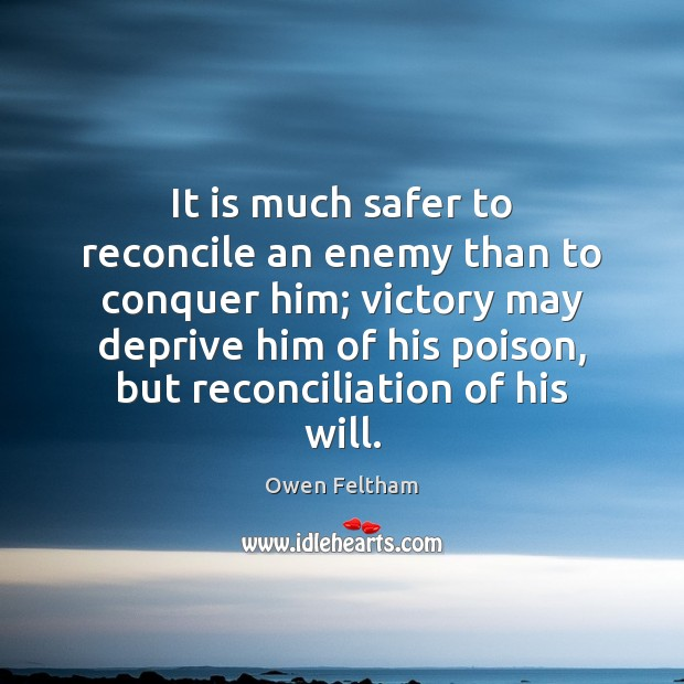It is much safer to reconcile an enemy than to conquer him; Owen Feltham Picture Quote