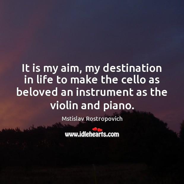 It is my aim, my destination in life to make the cello Mstislav Rostropovich Picture Quote