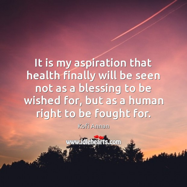 It is my aspiration that health finally will be seen not as Kofi Annan Picture Quote