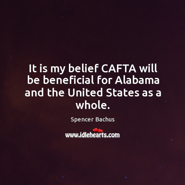 It is my belief cafta will be beneficial for alabama and the united states as a whole. Image