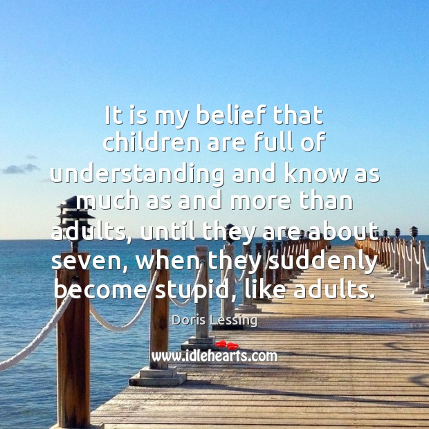 It is my belief that children are full of understanding and know Doris Lessing Picture Quote