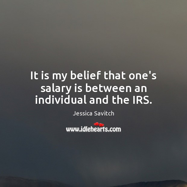 It is my belief that one's salary is between an individual and the IRS. Salary Quotes Image