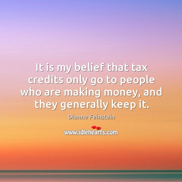 It is my belief that tax credits only go to people who are making money, and they generally keep it. Dianne Feinstein Picture Quote
