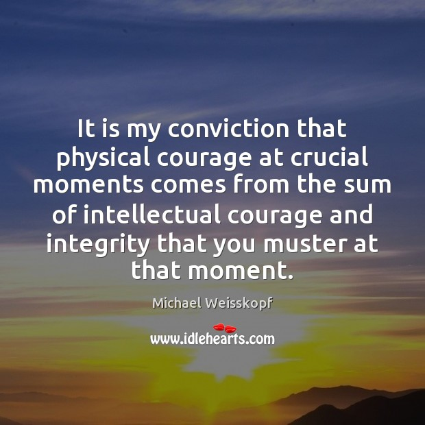 It is my conviction that physical courage at crucial moments comes from Image