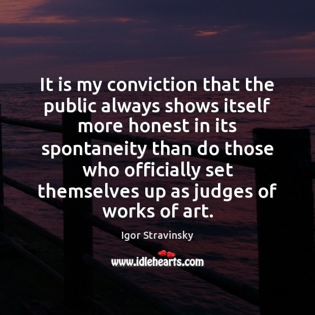 It is my conviction that the public always shows itself more honest Igor Stravinsky Picture Quote