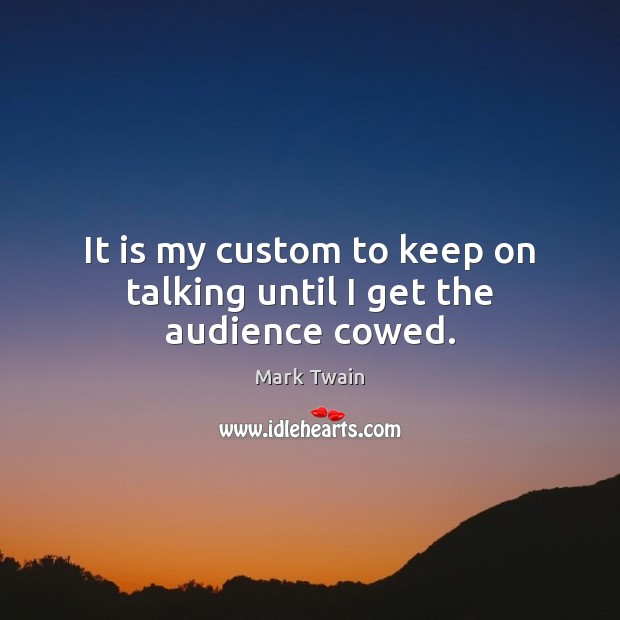 It is my custom to keep on talking until I get the audience cowed. Image
