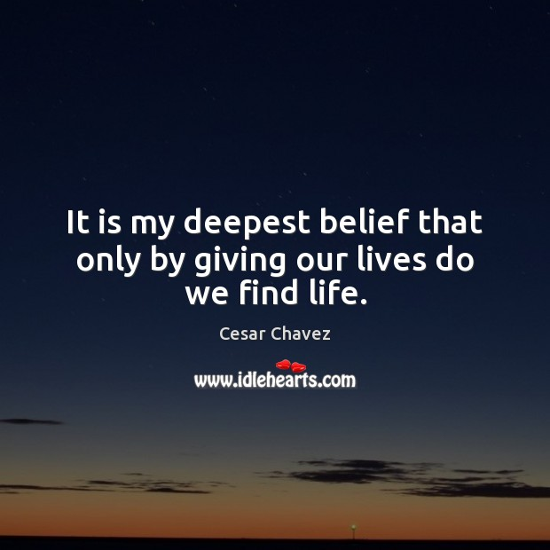Image, It is my deepest belief that only by giving our lives do we find life.