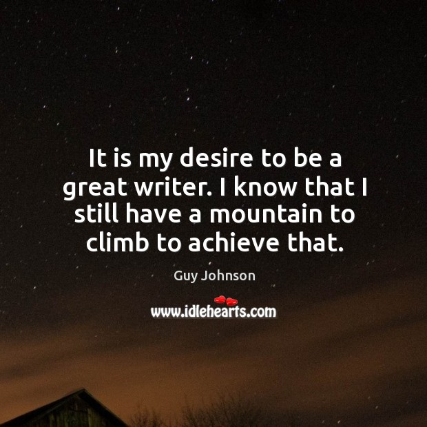 It is my desire to be a great writer. I know that I still have a mountain to climb to achieve that. Image