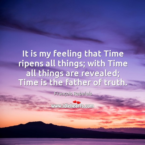 It is my feeling that time ripens all things; with time all things are revealed Image