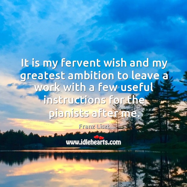 It is my fervent wish and my greatest ambition to leave a work with a few useful instructions for the pianists after me. Image