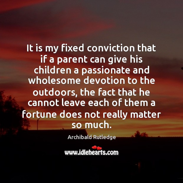 Image, It is my fixed conviction that if a parent can give his
