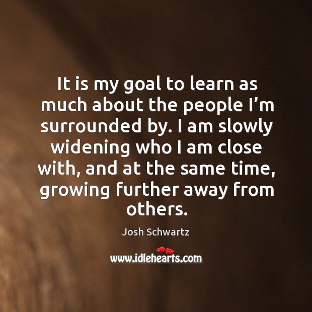 Image, It is my goal to learn as much about the people I'm surrounded by. I am slowly widening who I am close with