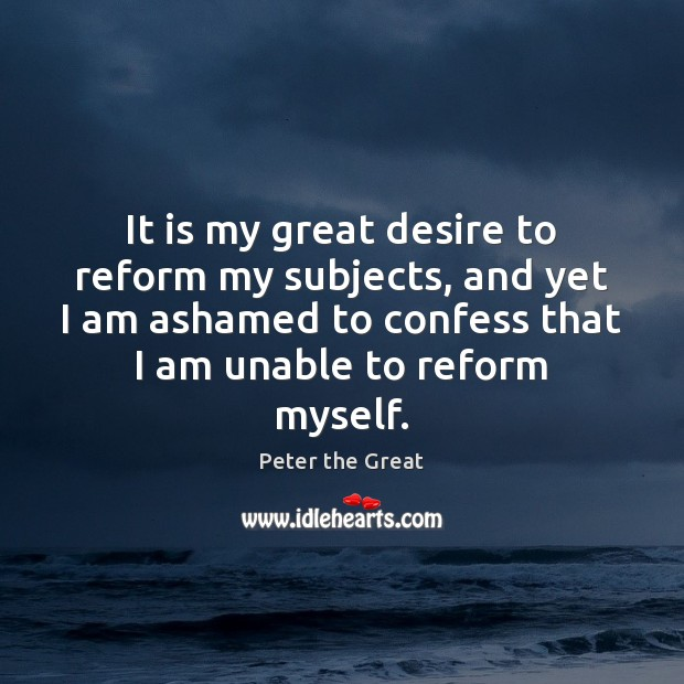 It is my great desire to reform my subjects, and yet I Peter the Great Picture Quote