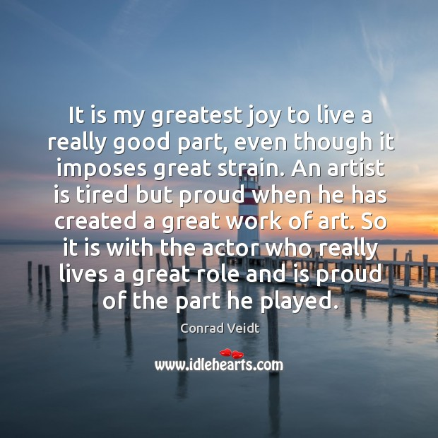 It is my greatest joy to live a really good part, even though it imposes great strain. Conrad Veidt Picture Quote
