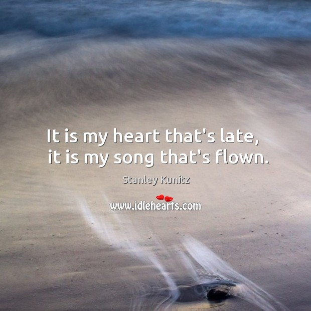 Stanley Kunitz Picture Quote image saying: It is my heart that's late,   it is my song that's flown.