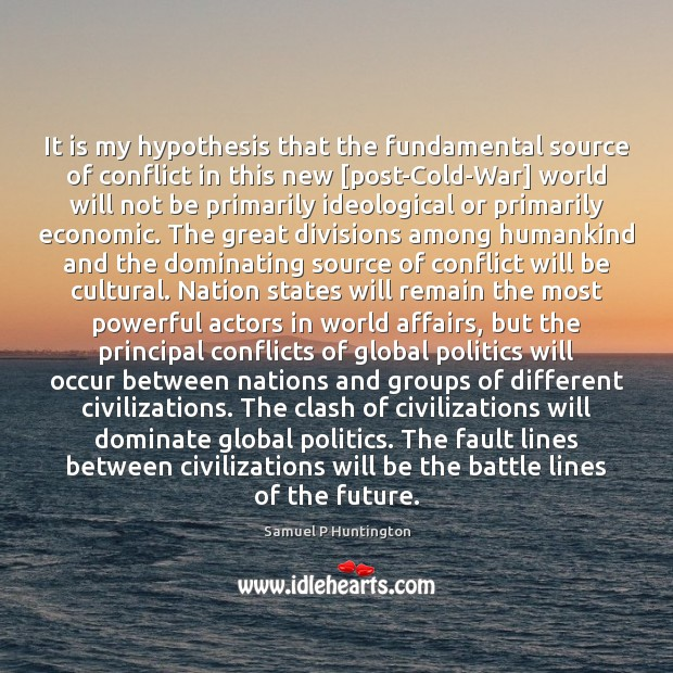 It is my hypothesis that the fundamental source of conflict in this Samuel P Huntington Picture Quote