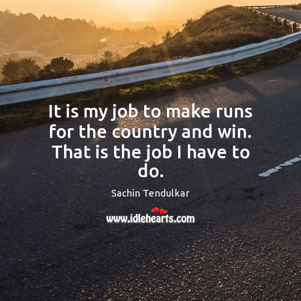 It is my job to make runs for the country and win. That is the job I have to do. Image
