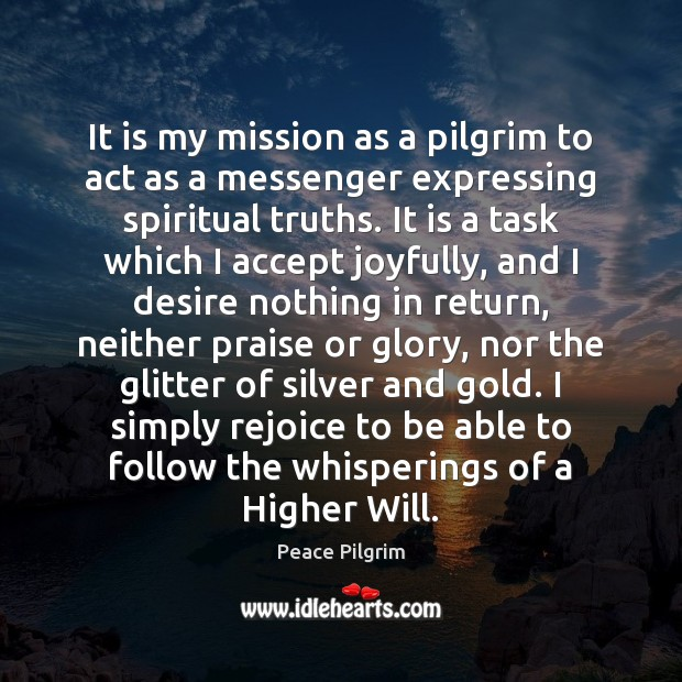 It is my mission as a pilgrim to act as a messenger Peace Pilgrim Picture Quote