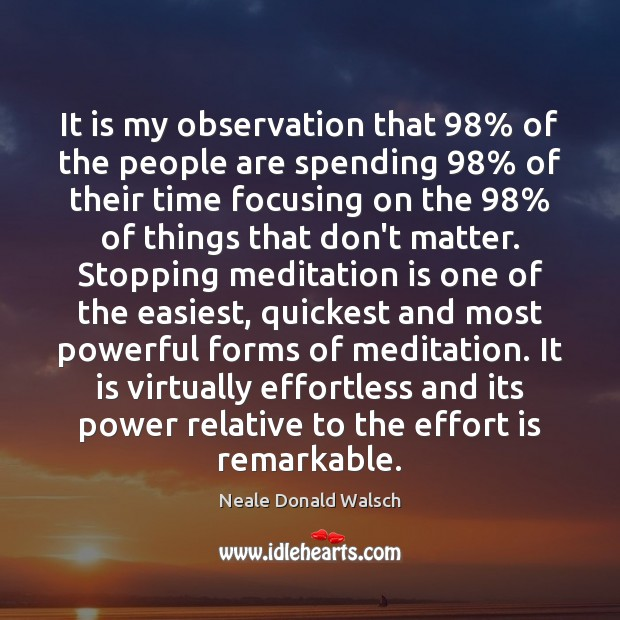 It is my observation that 98% of the people are spending 98% of their Neale Donald Walsch Picture Quote