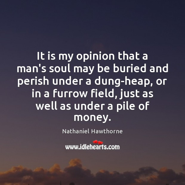 It is my opinion that a man's soul may be buried and Nathaniel Hawthorne Picture Quote