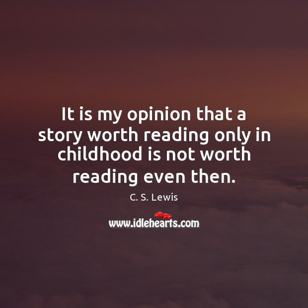 It is my opinion that a story worth reading only in childhood Childhood Quotes Image