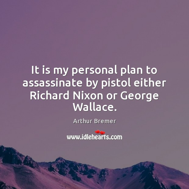 It is my personal plan to assassinate by pistol either Richard Nixon or George Wallace. Arthur Bremer Picture Quote