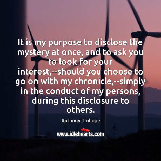 It is my purpose to disclose the mystery at once, and to Anthony Trollope Picture Quote
