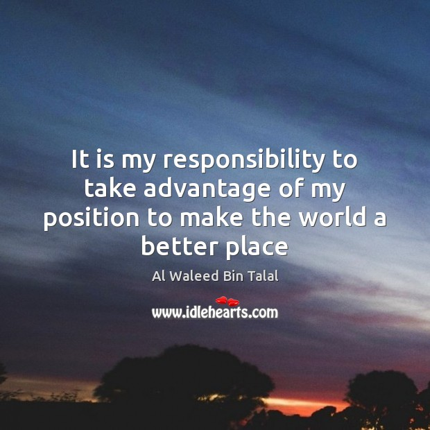 It is my responsibility to take advantage of my position to make the world a better place Al Waleed Bin Talal Picture Quote