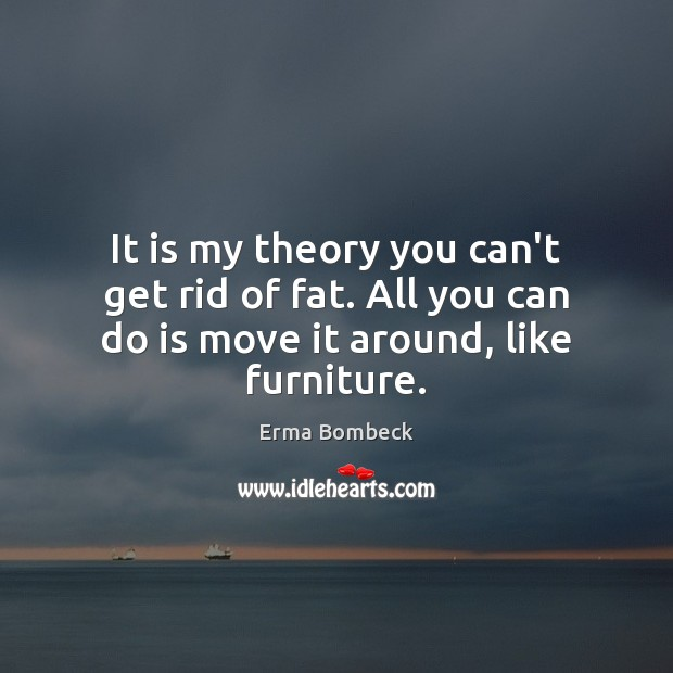 It is my theory you can't get rid of fat. All you Erma Bombeck Picture Quote