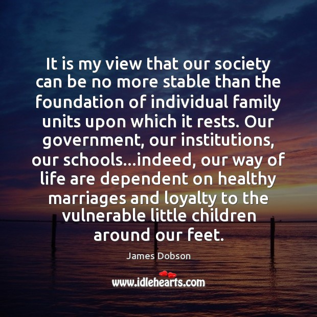 It is my view that our society can be no more stable James Dobson Picture Quote