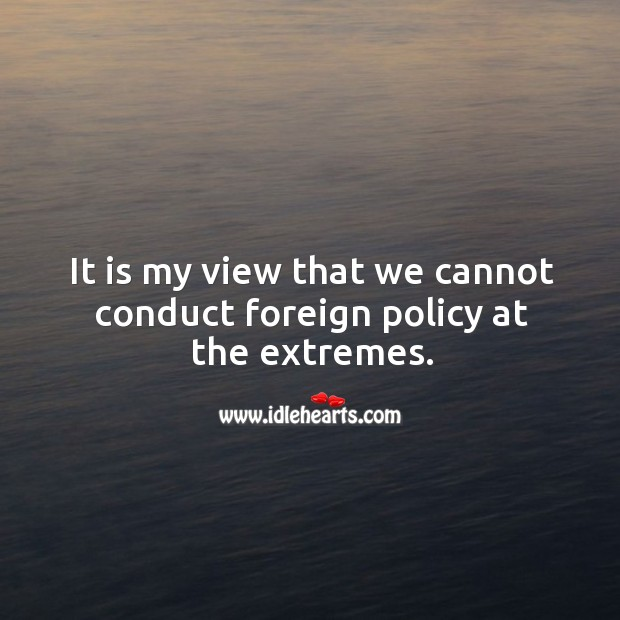 It is my view that we cannot conduct foreign policy at the extremes. Image