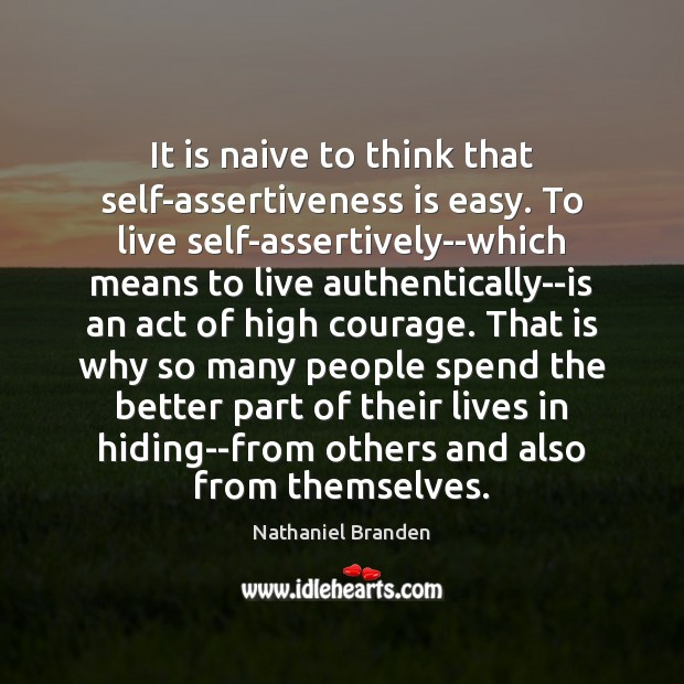 It is naive to think that self-assertiveness is easy. To live self-assertively–which Nathaniel Branden Picture Quote