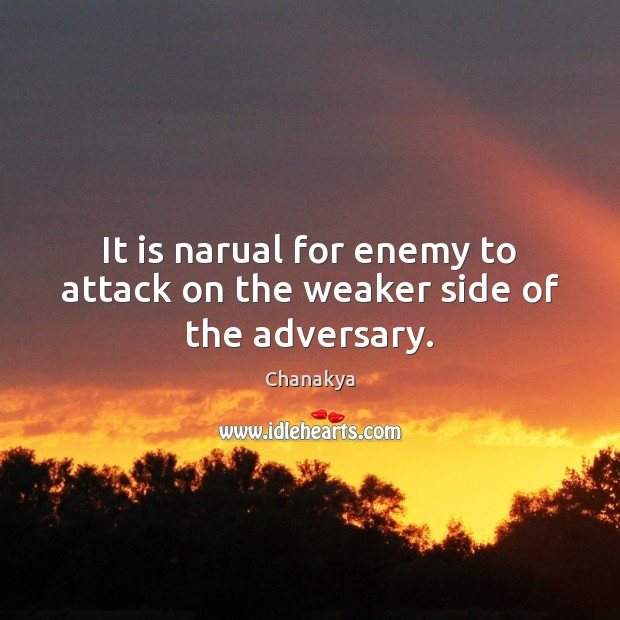 It is narual for enemy to attack on the weaker side of the adversary. Chanakya Picture Quote