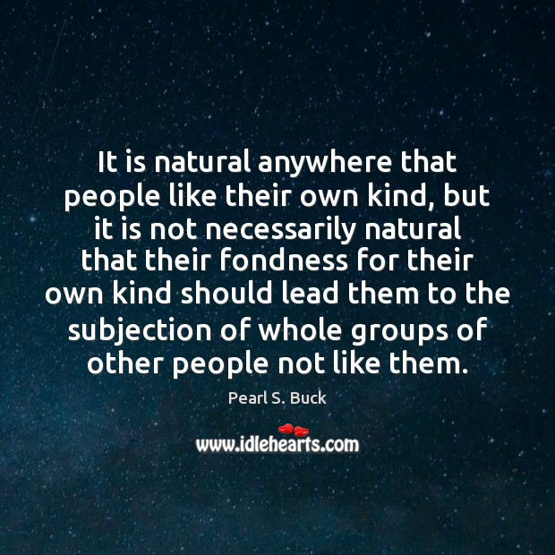 It is natural anywhere that people like their own kind, but it Pearl S. Buck Picture Quote