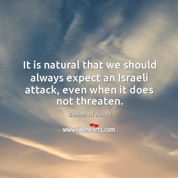 It is natural that we should always expect an israeli attack, even when it does not threaten. Bashar Al Assad Picture Quote