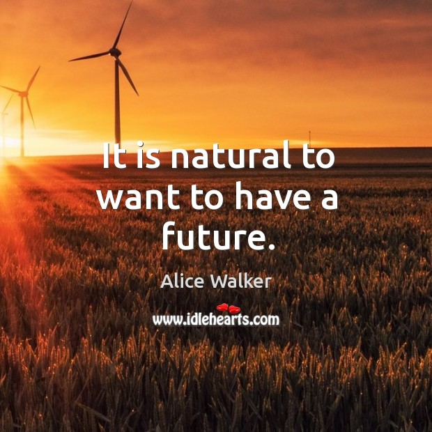 It is natural to want to have a future. Image