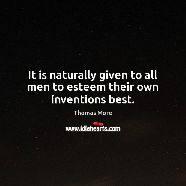 It is naturally given to all men to esteem their own inventions best. Thomas More Picture Quote