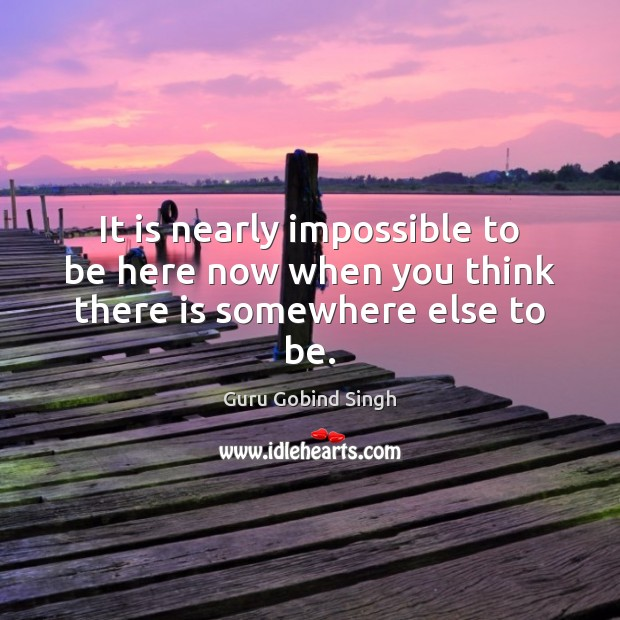 It is nearly impossible to be here now when you think there is somewhere else to be. Image