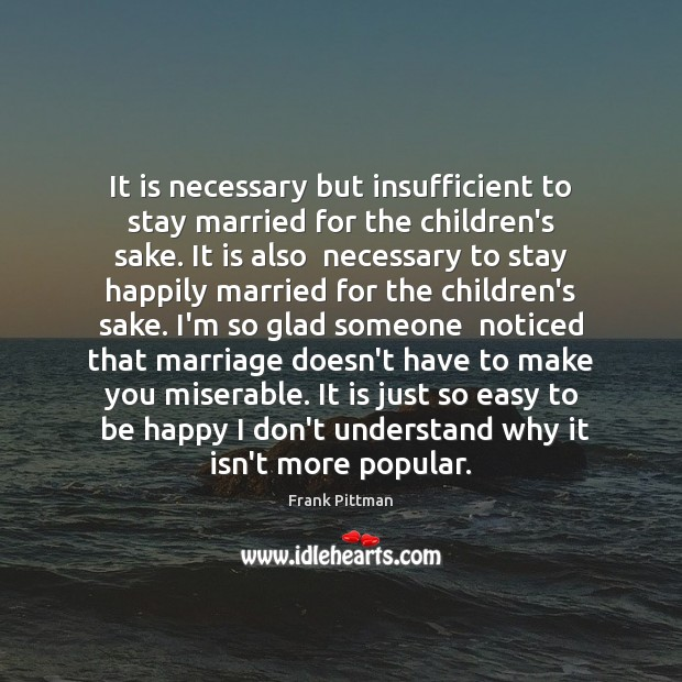 It is necessary but insufficient to stay married for the children's sake. Frank Pittman Picture Quote