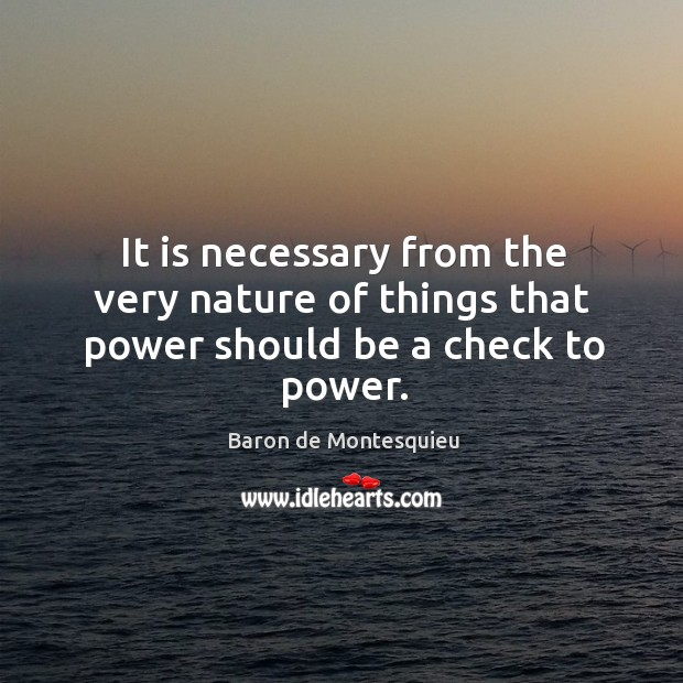 It is necessary from the very nature of things that power should be a check to power. Image