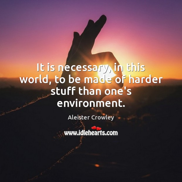 It is necessary, in this world, to be made of harder stuff than one's environment. Aleister Crowley Picture Quote