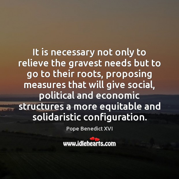 It is necessary not only to relieve the gravest needs but to Pope Benedict XVI Picture Quote