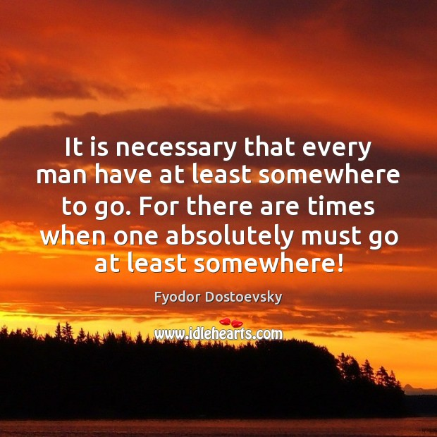 It is necessary that every man have at least somewhere to go. Image