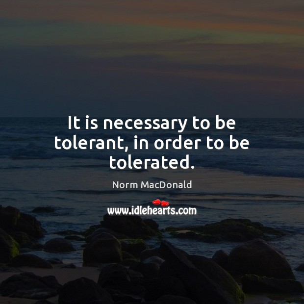 It is necessary to be tolerant, in order to be tolerated. Norm MacDonald Picture Quote