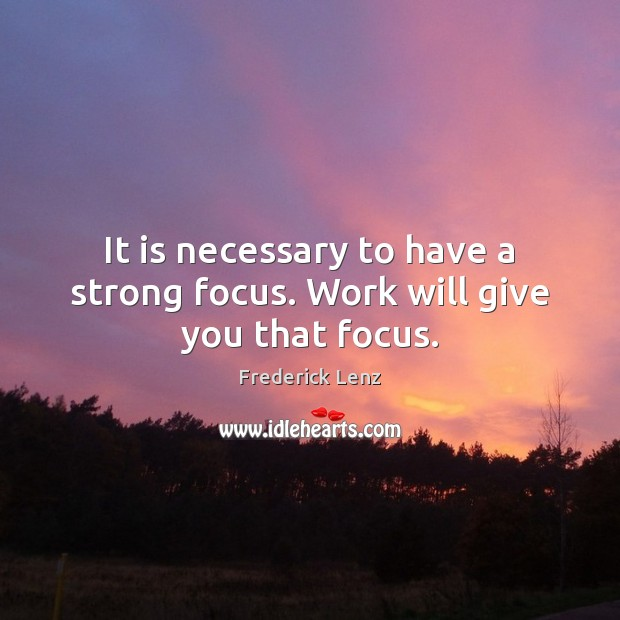 It is necessary to have a strong focus. Work will give you that focus. Frederick Lenz Picture Quote