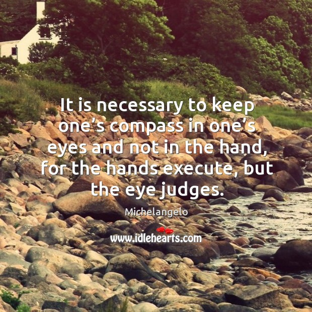 It is necessary to keep one's compass in one's eyes and not in the hand, for the hands execute, but the eye judges. Image