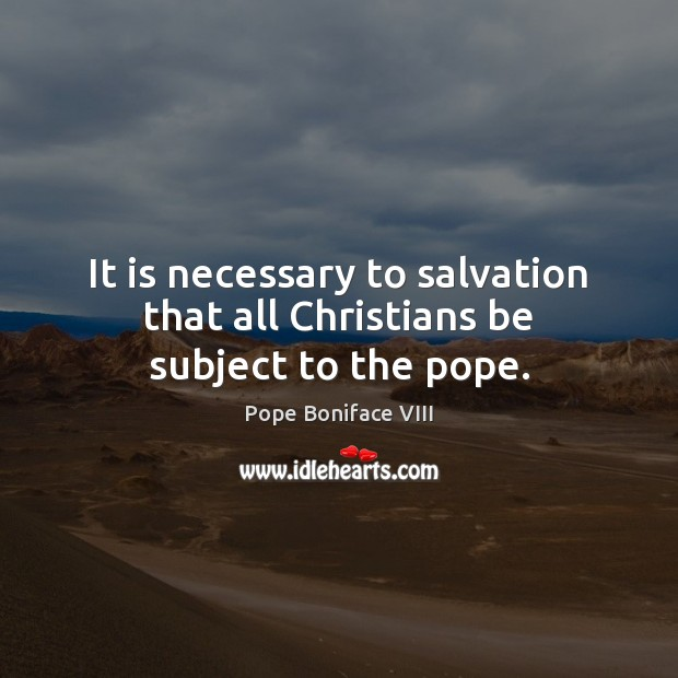 It is necessary to salvation that all Christians be subject to the pope. Image